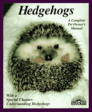 Hedgehogs: How to Take Care of Them and Understand Them (A Complete Pet Owner's Manual)