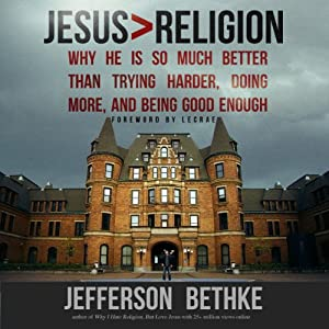 Jesus > Religion: Why He Is So Much Better Than Trying Harder, Doing More, and Being Good Enough | [Jefferson Bethke]