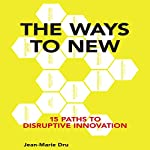 The Ways to New: 15 Paths to Disruptive Innovation | Jean-Marie Dru