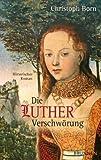Die Lutherverschwörung: Historischer Roman - Christoph Born