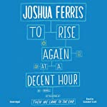 To Rise Again at a Decent Hour: A Novel | Joshua Ferris
