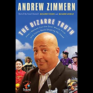 The Bizarre Truth: How I Walked Out the Door Mouth First...and Came Back Shaking My Head | [Andrew Zimmern]
