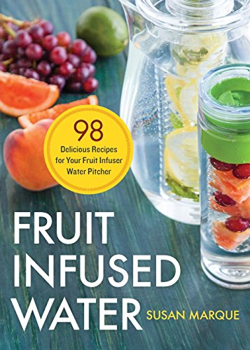 Fruit Infused Water: 98 Delicious Recipes for Your Fruit Infuser Water Pitcher by Susan Marque