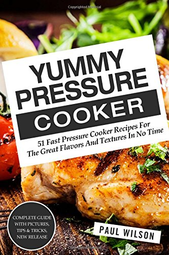 Yummy Pressure Cooker: 51 Fast Pressure Cooker Recipes For The Great Flavors And Textures In No Time by Paul Wilson