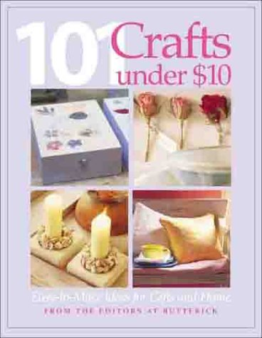 101 Crafts Under $10: Easy-to-Make Ideas for Gifts and Home