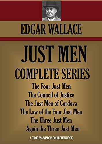 EDGAR WALLACE - JUST MEN SERIES (6 books): The Four Just Men, The Council of Justice, The Just Men of Cordova, The Law of the Four Just Men, The Three Just Men, Again ... Men (Timeless Wisdom Collection Book 1252)