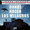 Donde nacen los milagros [Where Miracles Are Born]: Las aventuras de Jaime Azcárate, Book 2 [The Adventures of Jaime Azcarate] Audiobook by Jorge Magano Narrated by Jose Javier Serrano
