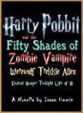 Harry Pobbit and the Fifty Shades of Zombie Vampire Werewolf Trekkie Alien Eastend Hunger Twilight Life of Bi