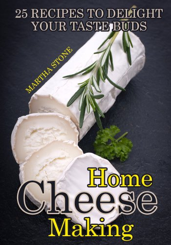 Home Cheese Making: 25 Recipes to Delight Your Taste Buds by Martha Stone