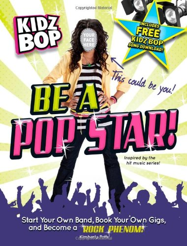 Kidz Bop: Be a Pop Star!: Start Your Own Band, Book Your Own Gigs, and Become a Rock and Roll Phenom! PDF