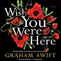 Wish You Were Here (       UNABRIDGED) by Graham Swift Narrated by John Lee