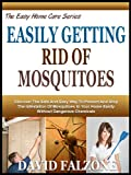 EASILY GETTING RID OF MOSQUITOES: Discover Safe And Natural Ways To Keep These Bloodsuckers From Feasting On You And Your Loved Ones! (The Easy Home Care Series)