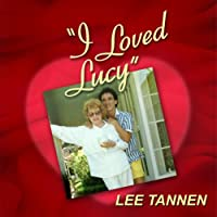 I Loved Lucy: My Friendship with Lucille Ball (       UNABRIDGED) by Lee Tannen Narrated by Lee Tannen