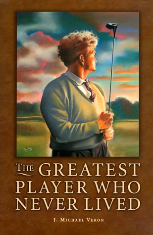 The Greatest Player Who Never Lived: A Golf Story, J. Michael Veron, Michael Veron