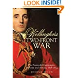 Wellington's Two-Front War: The Peninsular Campaigns, at Home and Abroad, 1808-1814 (Campaigns and Commanders...