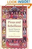 Pious and Rebellious: Jewish Women in Medieval Europe (The Tauber Institute Series for the Study of European Jewry & HBI Series on Jewish Women)
