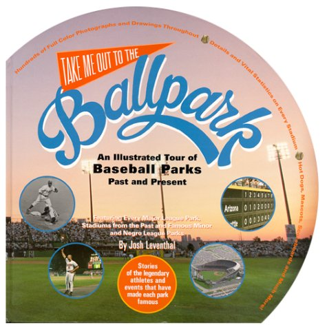 Take Me Out to the Ballpark: An Illustrated Guide to Baseball Parks Past & Present, Josh Leventhal