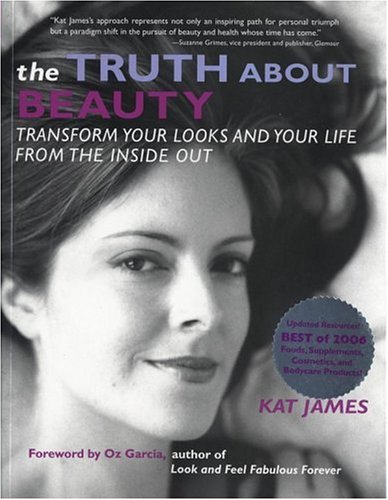 Truth About Beauty : Transform Your Looks and Your Life from the Inside Out, James,Kat/Garcia,Oz