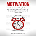 Motivation: Secrets Successful People Know to Achieve Better Focus, Good Habits and Overcome Procrastination and Distractions | Kristina Dawn