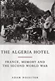 Adam Nossiter The Algeria Hotel: France, Memory and the Second World War