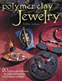 Polymer Clay Jewelry: 20 Projects Plus Techniques for Making Faux Textures, Embellishments and More cover image