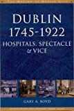 Gary Boyd Dublin, 1745-1920: Hospitals, Spectacle and Vice (The Making of Dublin)