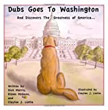 Dubs Goes to Washington: And Discovers the Greatness of America by Morris, Dick, McGann, Eileen, Liotta, Clayton J. published by CreateSpace Independent Publishing Platform (2011) Paperback