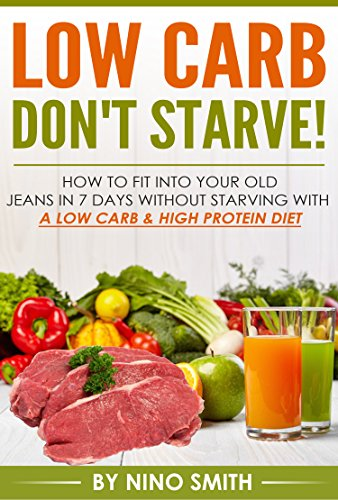 Low Carb: Don't starve! How to fit into your old jeans in 7 days without starving with a Low Carb & High Protein Diet (low carb cookbook, low carb recipes, low carb cooking) by Nino Smith