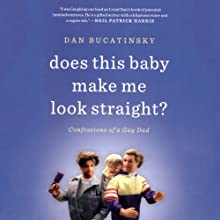 Does This Baby Make Me Look Straight?: Confessions of a Gay Dad Audiobook by Dan Bucatinsky Narrated by Dan Bucatinsky