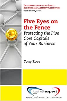 Five Eyes On The Fence: Protecting The Five Core Capitals Of Your Business (Entrepreneurship And Small Business Management Collection)