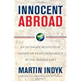 Innocent Abroad: An Intimate Account of American Peace Diplomacy in the Middle East ~ Martin Indyk