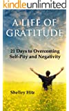 A Life of Gratitude:  21 Days to Overcoming  Self-Pity and Negativity