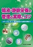 輸液・静脈栄養の管理の実際とコツ —カテーテル・ポート・輸液組成から感染対策まで—