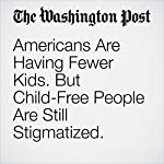 Americans Are Having Fewer Kids. But Child-Free People Are Still Stigmatized. | Laura Barcella