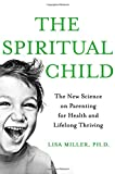 img - for The Spiritual Child: The New Science on Parenting for Health and Lifelong Thriving book / textbook / text book