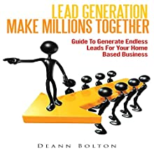Lead Generation - Make Millions Together: Guide to Generate Endless Leads for Your Home Based Business (       UNABRIDGED) by Deann Bolton Narrated by Alex Rehder