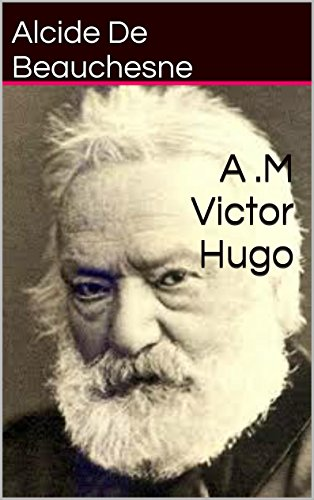 Alcide De Beauchesne - A .M Victor Hugo (French Edition)