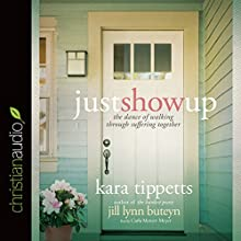 Just Show Up: The Dance of Walking Through Suffering Together (       UNABRIDGED) by Kara Tippetts, Jill Lynn Buteyn Narrated by Carla Mercer-Meyer