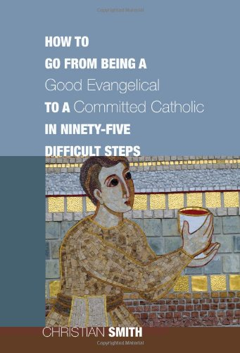 How to Go from Being a Good Evangelical to a Committed Catholic in Ninety-Five Difficult Steps, Christian Smith
