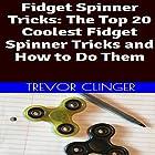 Fidget Spinner Tricks: The Top 20 Coolest Fidget Spinner Tricks and How to Do Them Hörbuch von Trevor Clinger Gesprochen von: Trevor Clinger
