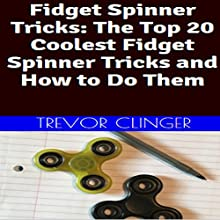 Fidget Spinner Tricks: The Top 20 Coolest Fidget Spinner Tricks and How to Do Them Audiobook by Trevor Clinger Narrated by Trevor Clinger