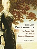 Lost Pre-Raphaelite, The : The Secret Life & Loves of Robert Bateman