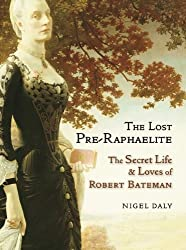 Lost Pre-Raphaelite, The : The Secret Life & Loves of Robert Bateman