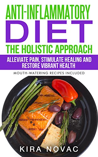 Anti-Inflammatory Diet- The Holistic Approach: Alleviate Pain, Stimulate Healing and Restore Vibrant Health (Mouth-Watering Recipes Included) (Anti-Inflammatory, ... Anti-Inflammatory Recipes, Alkaline Book 1) by Kira Novac