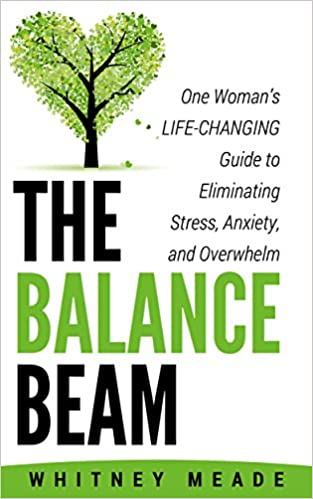The Balance Beam: One Woman's Life-Changing Guide to Eliminating Stress, Anxiety, and Overwhelm