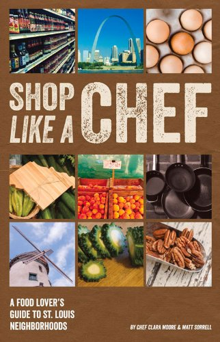 Shop Like a Chef: A Food Lover's Guide to St. Louis Neighborhoods by Clara Moore, Matt Sorrell