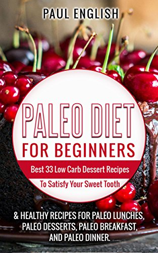 Paleo: Paleo Diet for beginners: Best 33 Low Carb Dessert Recipes To Satisfy Your Sweet Tooth & Healthy Recipes for Paleo Lunches, Paleo Desserts, Paleo ... Healthy Books, Paleo Slow Cooker Book 9) by Paul English