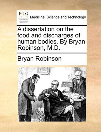 A dissertation on the food and discharges of human bodies. By Bryan Robinson, M.D.