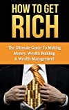 How To Get Rich: Wealth Building & Wealth Management (How To Get Rich, Wealth Building, Wealth Management)