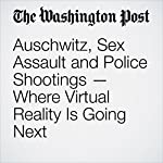Auschwitz, Sex Assault and Police Shootings — Where Virtual Reality Is Going Next | Elizabeth Dwoskin,Michael Alison Chandler,Brian Fung